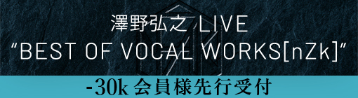 "澤野弘之 LIVE ""BEST OF VOCAL WORKS[nZk]"" -30k会員様先行受付"