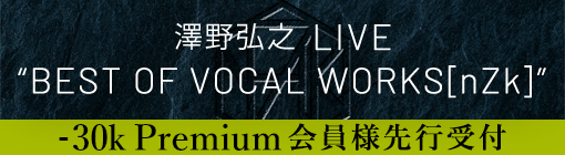 "澤野弘之 LIVE ""BEST OF VOCAL WORKS[nZk]"" -30k Premium会員様先行受付"