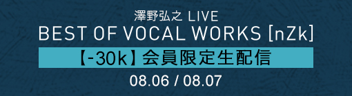 "澤野弘之 LIVE ""BEST OF VOCAL WORKS [nZk]"" 【-30k】会員限定生配信 08.06/08.07"